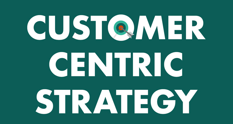 How To Create A Customer Centric Strategy For Your Business